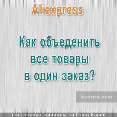 Как заказать несколько товаров на Алиэкспресс одной посылкой